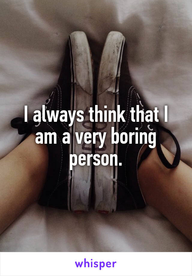 I always think that I am a very boring person.