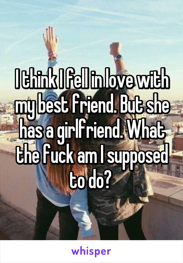 I think I fell in love with my best friend. But she has a girlfriend. What the fuck am I supposed to do?