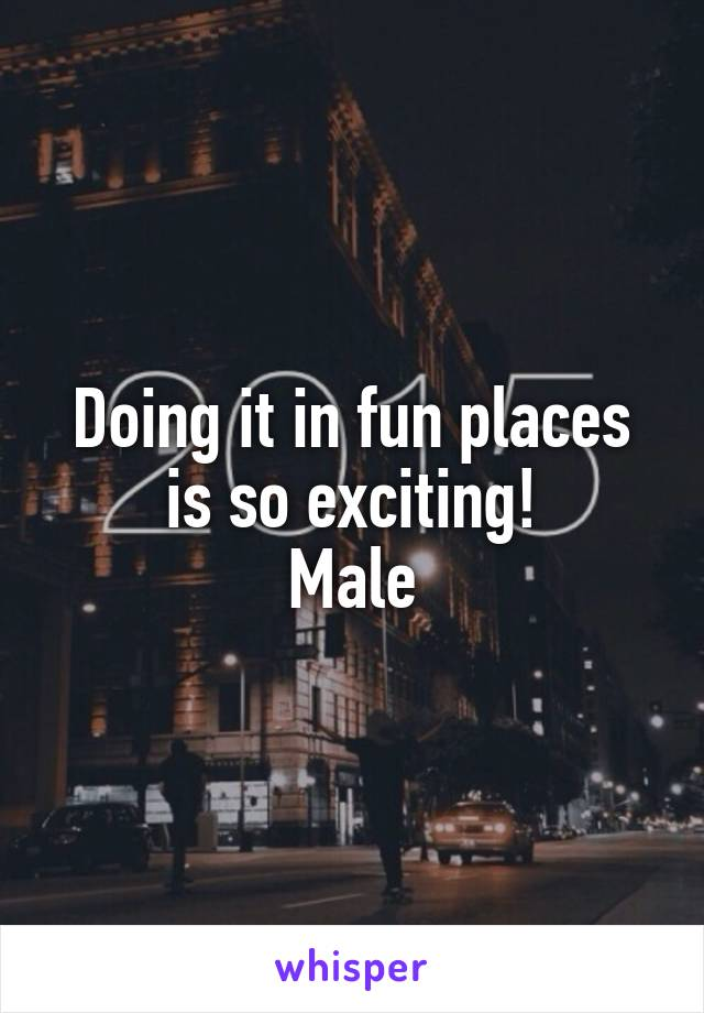 Doing it in fun places is so exciting! Male