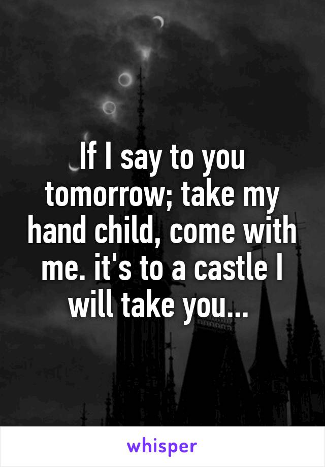 If I say to you tomorrow; take my hand child, come with me. it's to a castle I will take you...