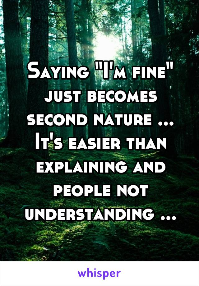 "Saying ""I'm fine"" just becomes second nature ... It's easier than explaining and people not understanding ..."