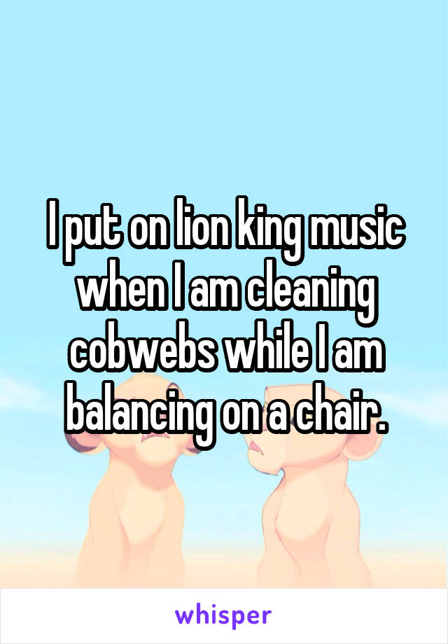 I put on lion king music when I am cleaning cobwebs while I am balancing on a chair.