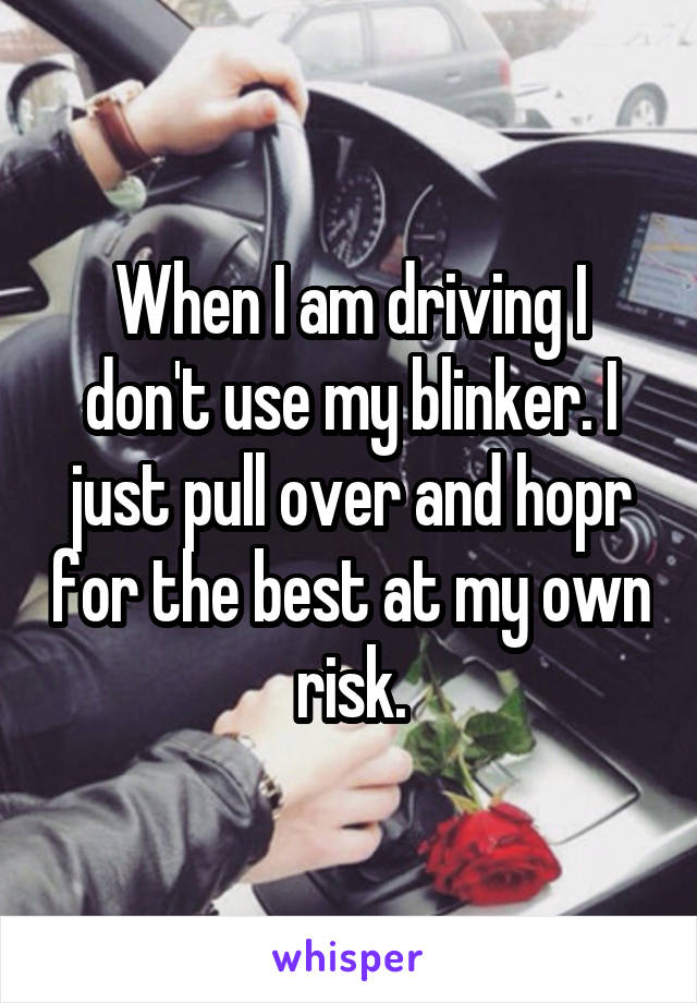 When I am driving I don't use my blinker. I just pull over and hopr for the best at my own risk.