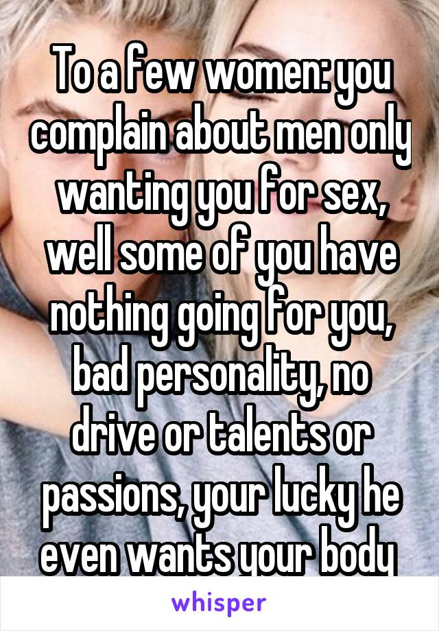 To a few women: you complain about men only wanting you for sex, well some of you have nothing going for you, bad personality, no drive or talents or passions, your lucky he even wants your body