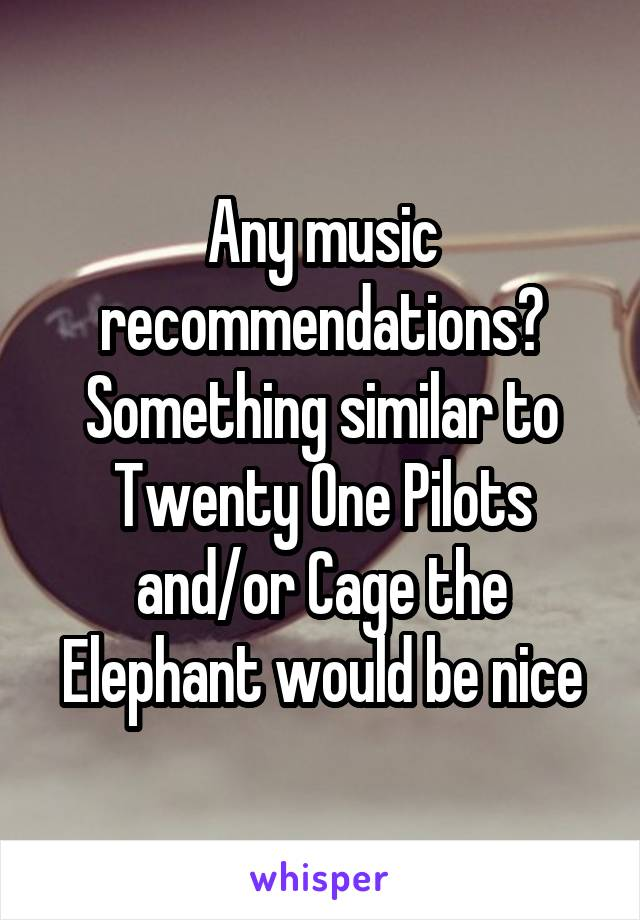 Any music recommendations? Something similar to Twenty One Pilots and/or Cage the Elephant would be nice