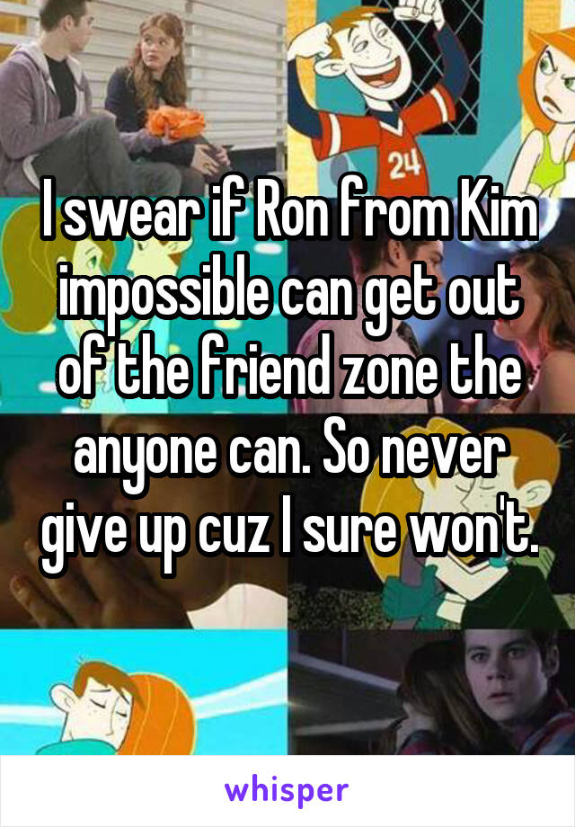 I swear if Ron from Kim impossible can get out of the friend zone the anyone can. So never give up cuz I sure won't.