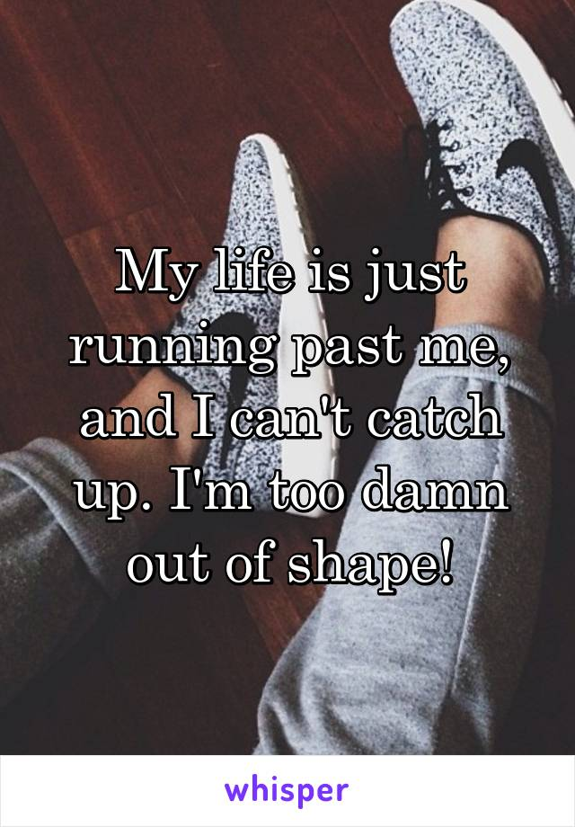 My life is just running past me, and I can't catch up. I'm too damn out of shape!