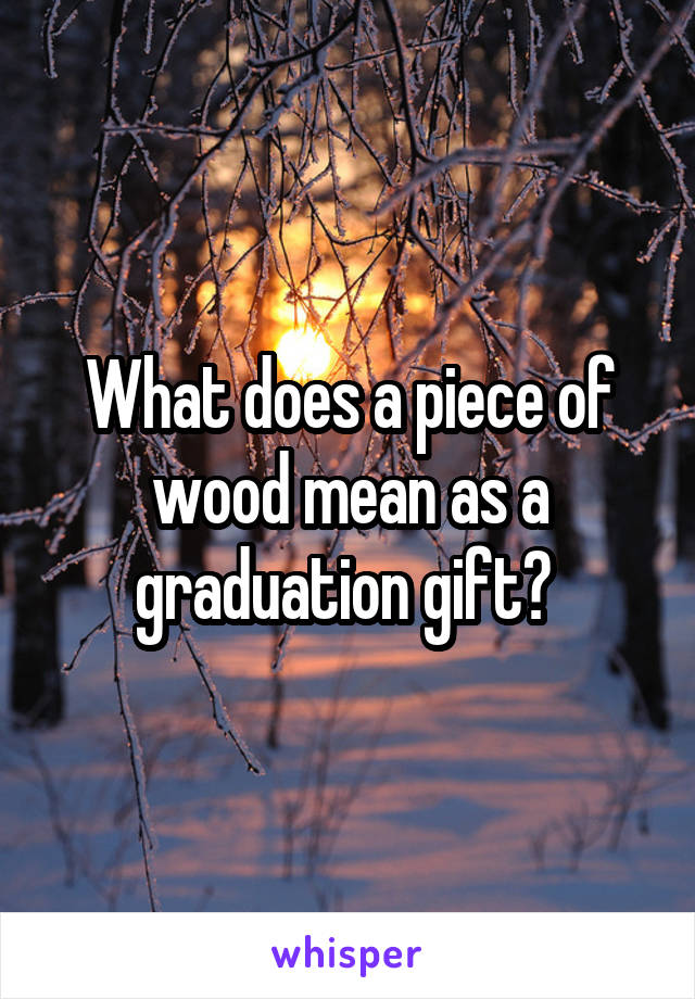 What does a piece of wood mean as a graduation gift?