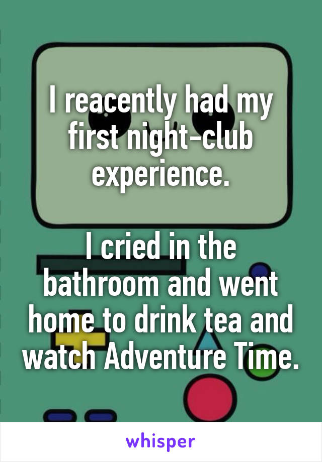 I reacently had my first night-club experience.  I cried in the bathroom and went home to drink tea and watch Adventure Time.