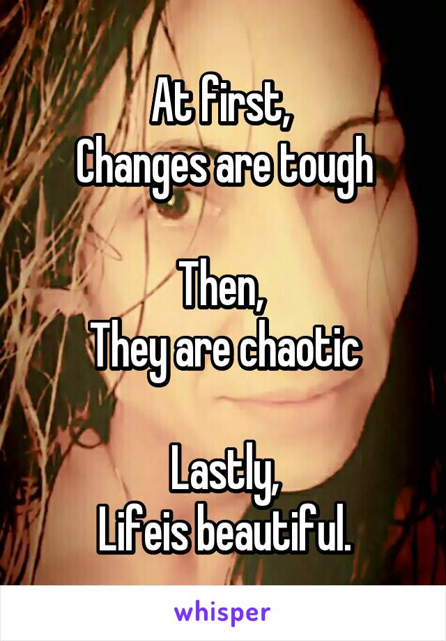 At first,  Changes are tough  Then,  They are chaotic  Lastly, Lifeis beautiful.