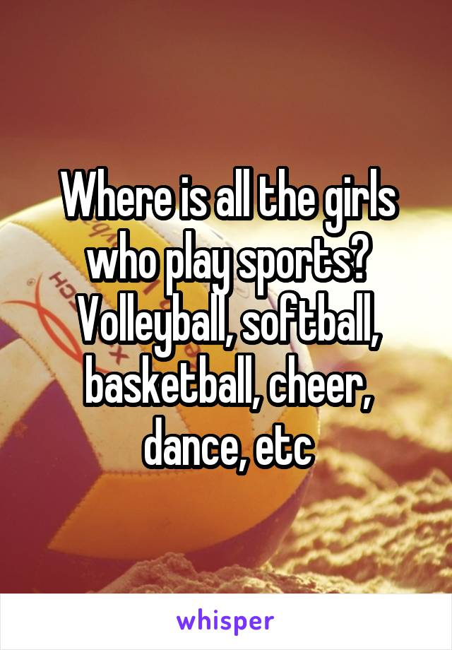 Where is all the girls who play sports? Volleyball, softball, basketball, cheer, dance, etc