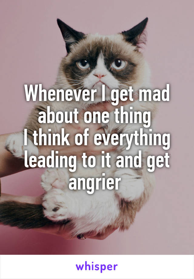 Whenever I get mad about one thing  I think of everything leading to it and get angrier
