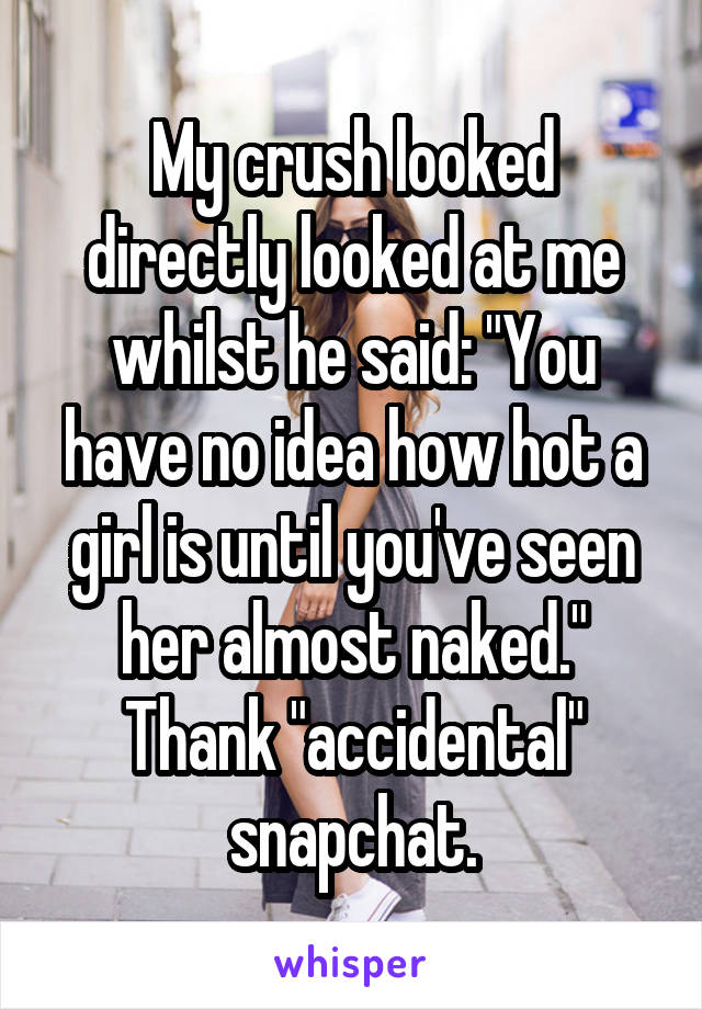 """My crush looked directly looked at me whilst he said: """"You have no idea how hot a girl is until you've seen her almost naked."""" Thank """"accidental"""" snapchat."""