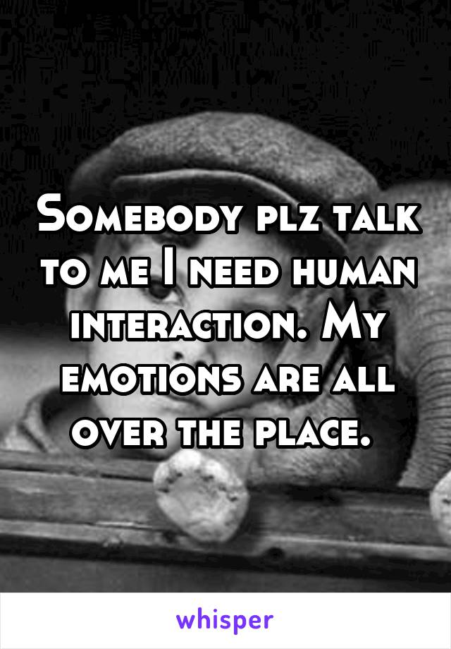 Somebody plz talk to me I need human interaction. My emotions are all over the place.