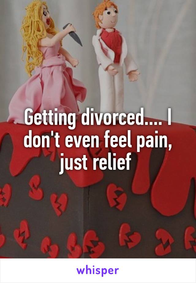 Getting divorced.... I don't even feel pain, just relief