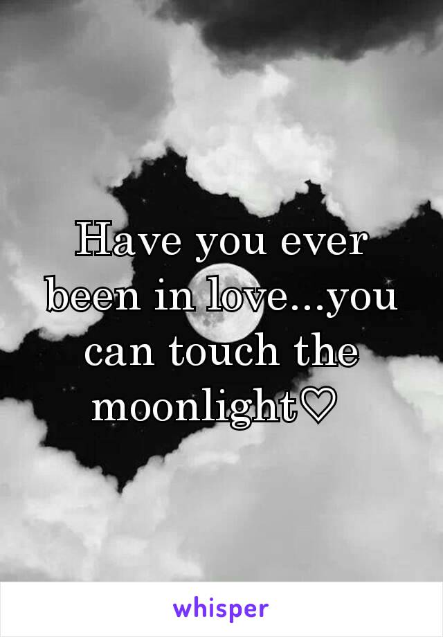 Have you ever been in love...you can touch the moonlight♡
