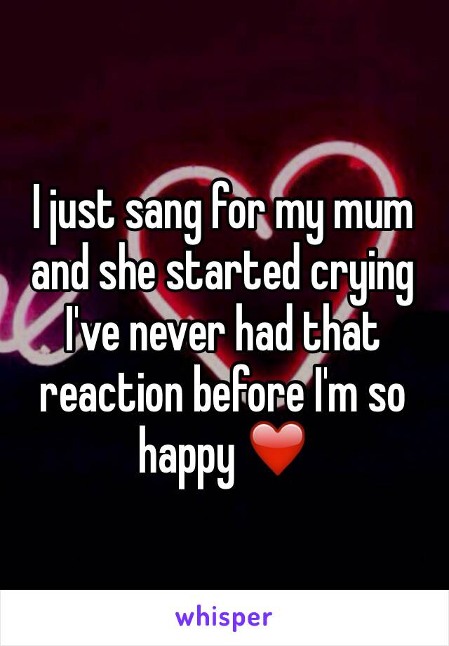 I just sang for my mum and she started crying I've never had that reaction before I'm so happy ❤️
