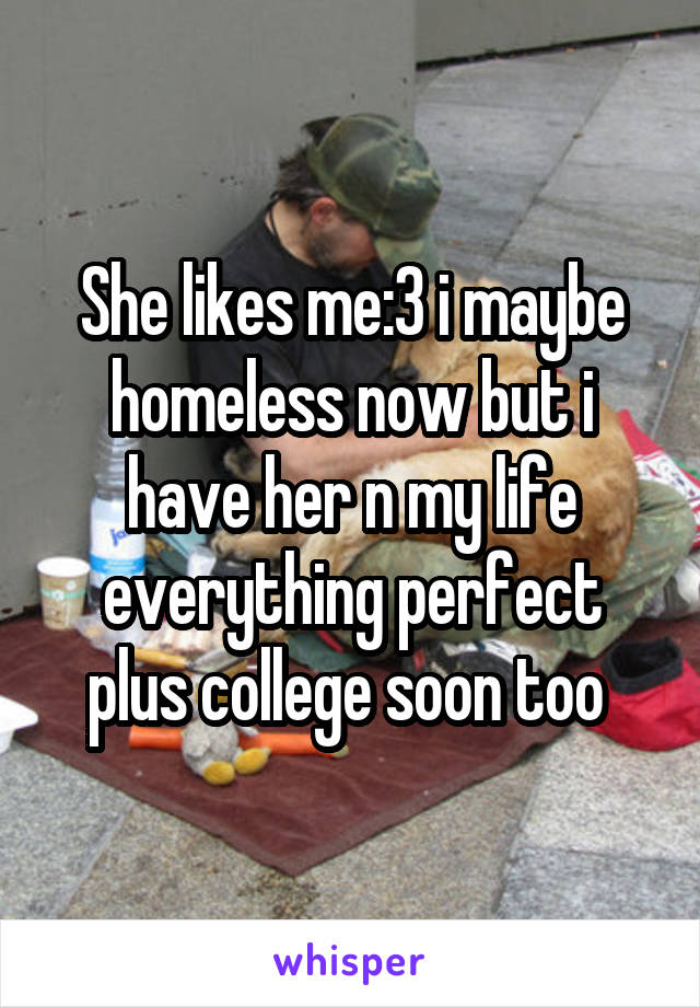 She likes me:3 i maybe homeless now but i have her n my life everything perfect plus college soon too