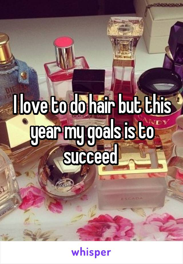 I love to do hair but this year my goals is to succeed