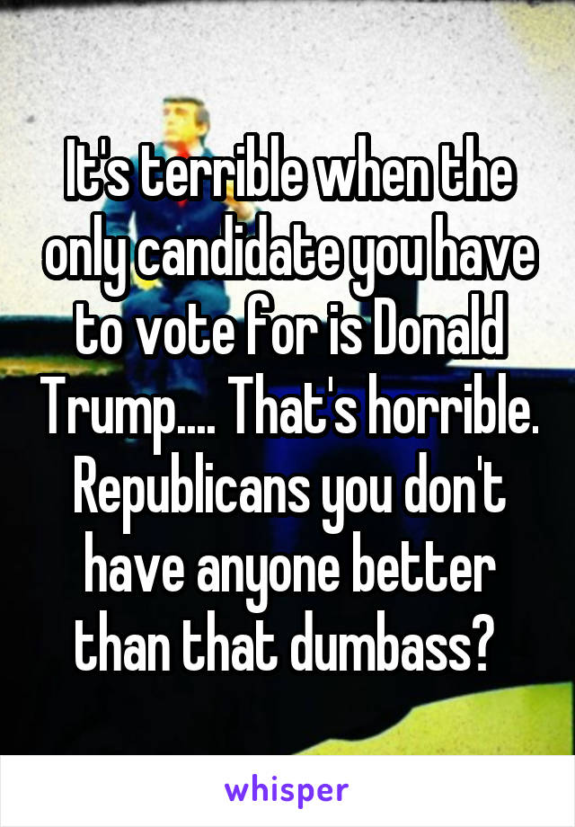 It's terrible when the only candidate you have to vote for is Donald Trump.... That's horrible. Republicans you don't have anyone better than that dumbass?