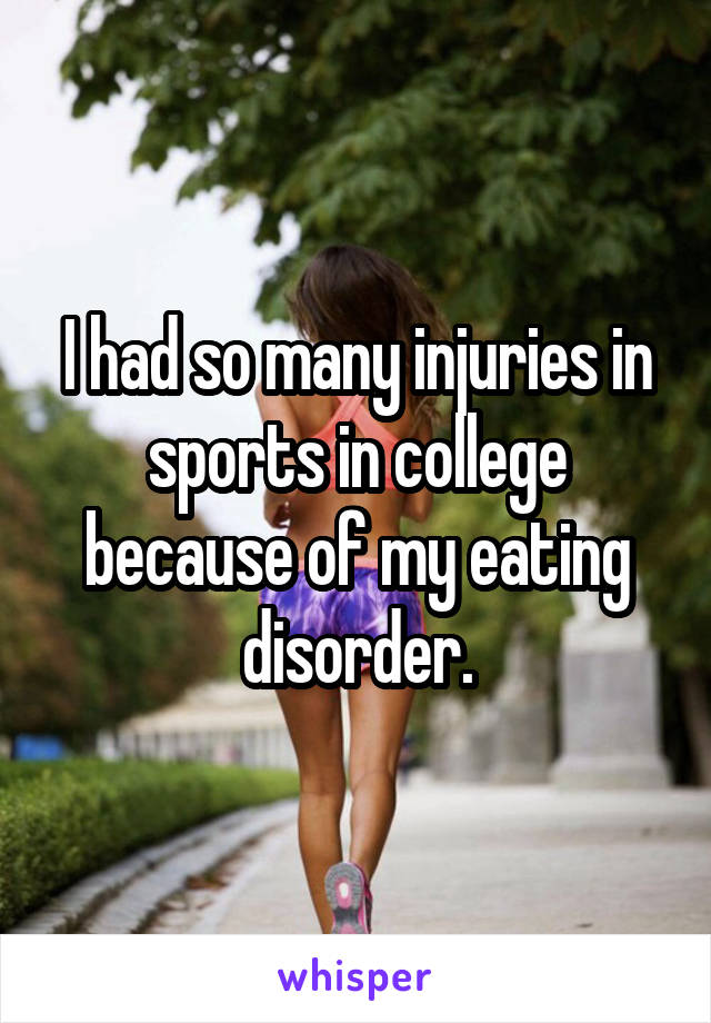 I had so many injuries in sports in college because of my eating disorder.
