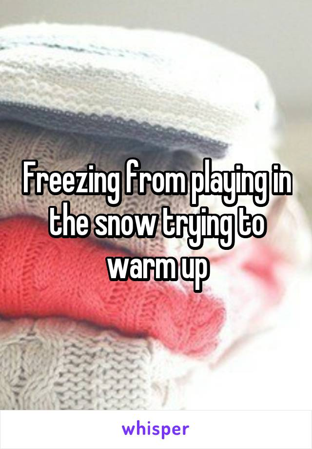 Freezing from playing in the snow trying to warm up