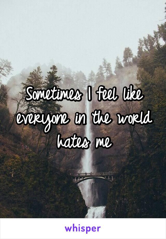 Sometimes I feel like everyone in the world hates me
