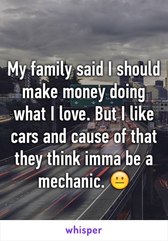 My family said I should make money doing what I love. But I like cars and cause of that they think imma be a mechanic. 😐