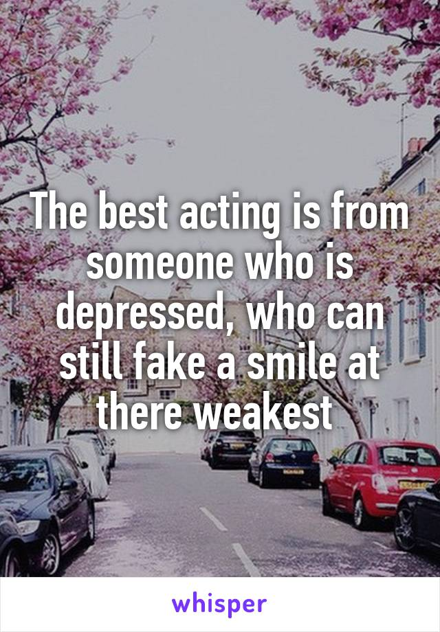 The best acting is from someone who is depressed, who can still fake a smile at there weakest