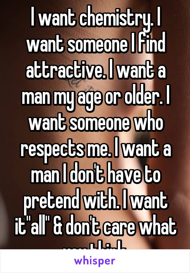 "I want chemistry. I want someone I find attractive. I want a man my age or older. I want someone who respects me. I want a man I don't have to pretend with. I want it""all"" & don't care what you think."