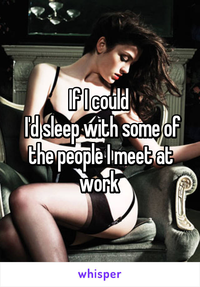 If I could   I'd sleep with some of the people I meet at work