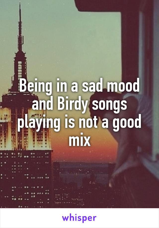 Being in a sad mood and Birdy songs playing is not a good mix