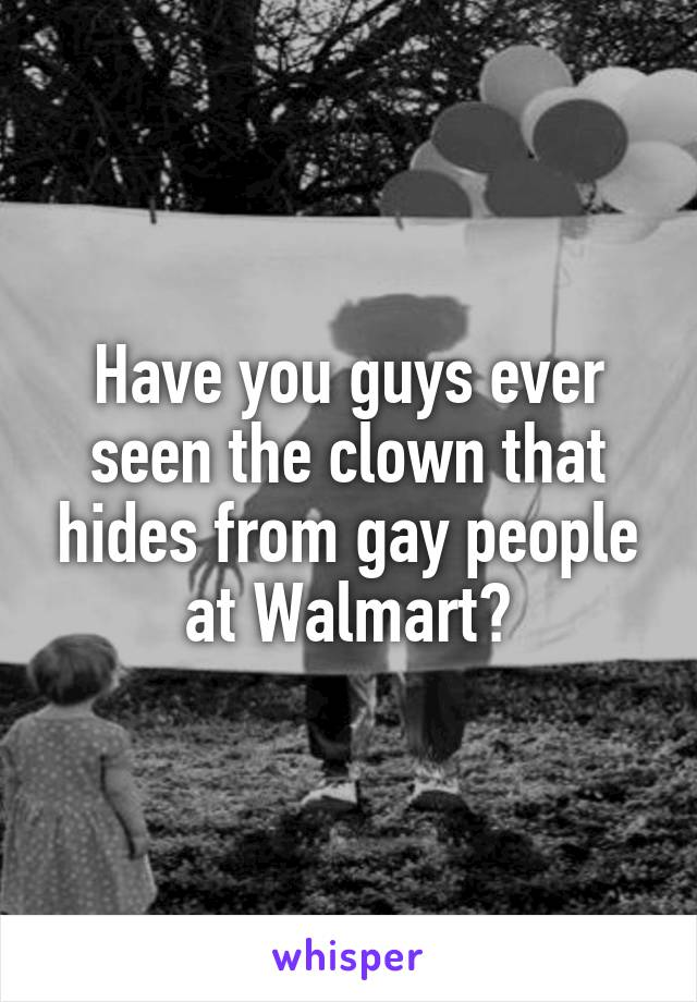 Have you guys ever seen the clown that hides from gay people at Walmart?