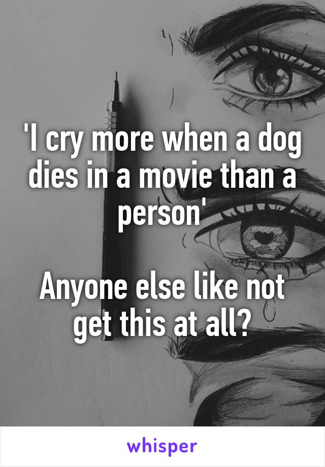 'I cry more when a dog dies in a movie than a person'  Anyone else like not get this at all?