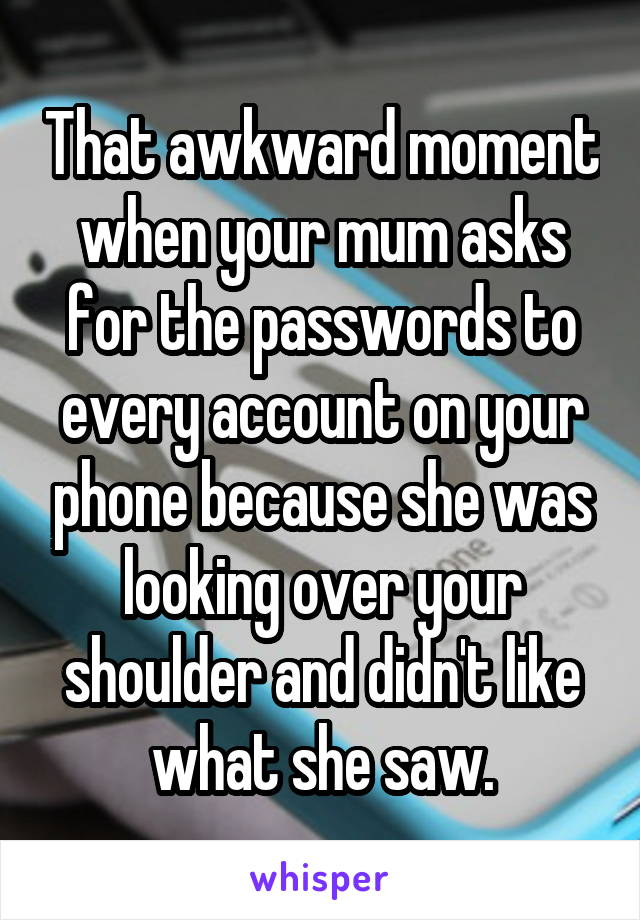 That awkward moment when your mum asks for the passwords to every account on your phone because she was looking over your shoulder and didn't like what she saw.