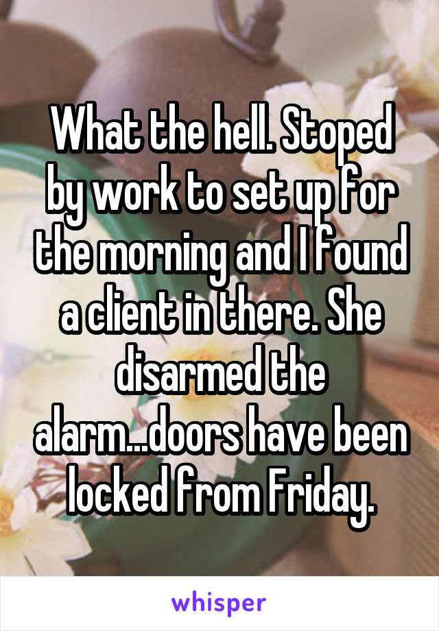 What the hell. Stoped by work to set up for the morning and I found a client in there. She disarmed the alarm...doors have been locked from Friday.
