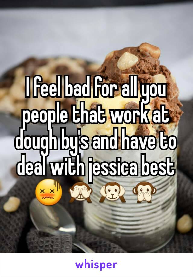 I feel bad for all you people that work at dough by's and have to deal with jessica best 😖🙈🙉🙊
