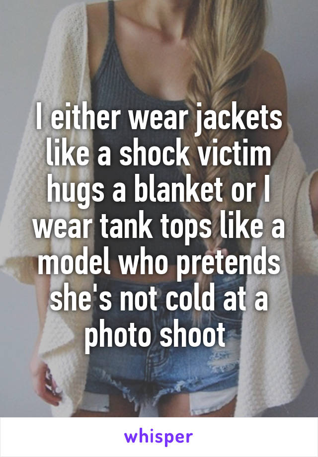 I either wear jackets like a shock victim hugs a blanket or I wear tank tops like a model who pretends she's not cold at a photo shoot