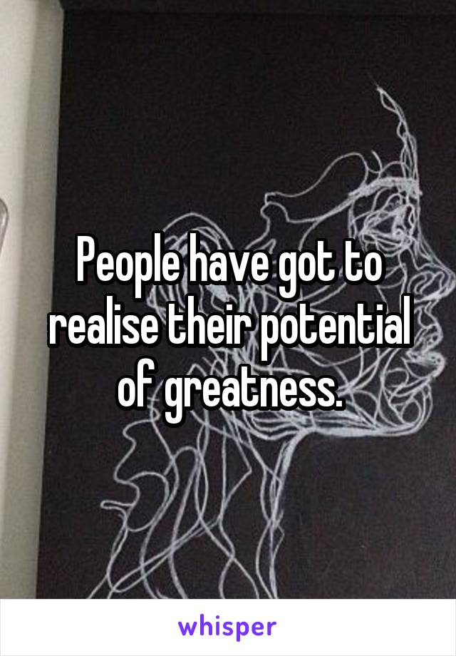 People have got to realise their potential of greatness.