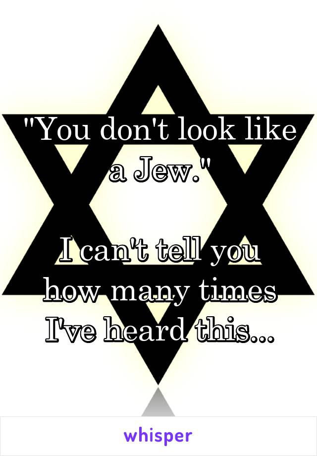 """You don't look like a Jew.""  I can't tell you how many times I've heard this..."