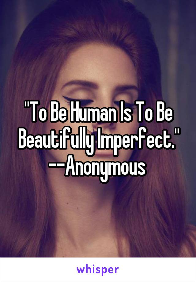 """To Be Human Is To Be Beautifully Imperfect."" --Anonymous"