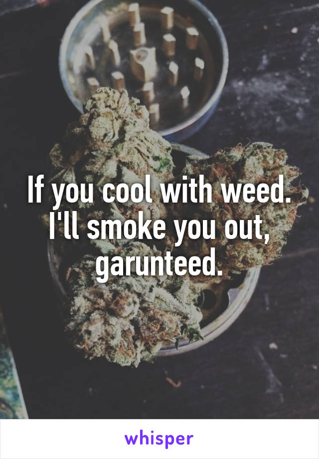 If you cool with weed. I'll smoke you out, garunteed.