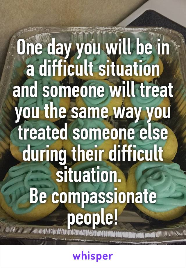 One day you will be in a difficult situation and someone will treat you the same way you treated someone else during their difficult situation.   Be compassionate people!