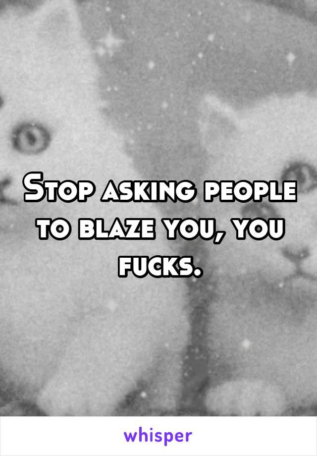 Stop asking people to blaze you, you fucks.