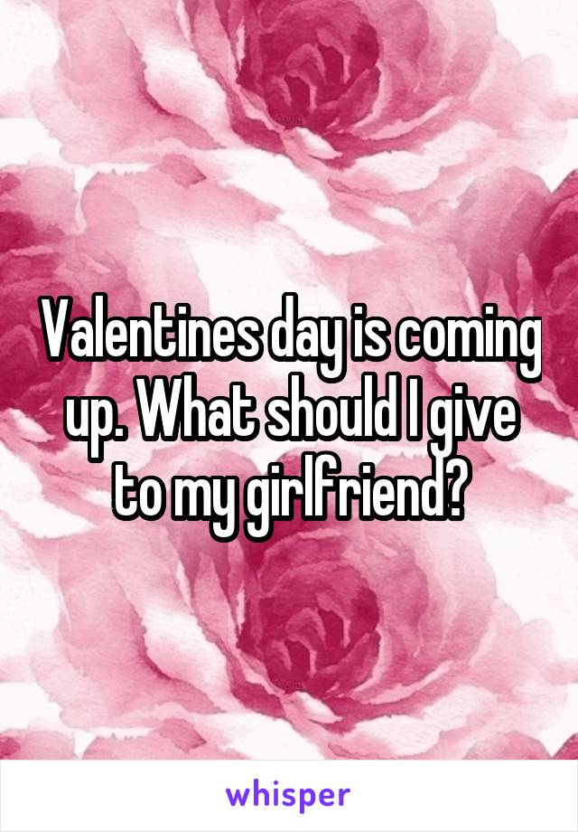 Valentines day is coming up. What should I give to my girlfriend?