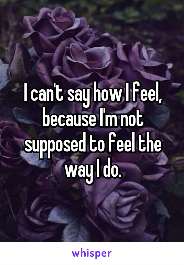 I can't say how I feel, because I'm not supposed to feel the way I do.