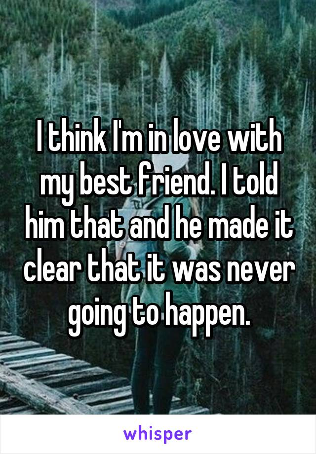 I think I'm in love with my best friend. I told him that and he made it clear that it was never going to happen.