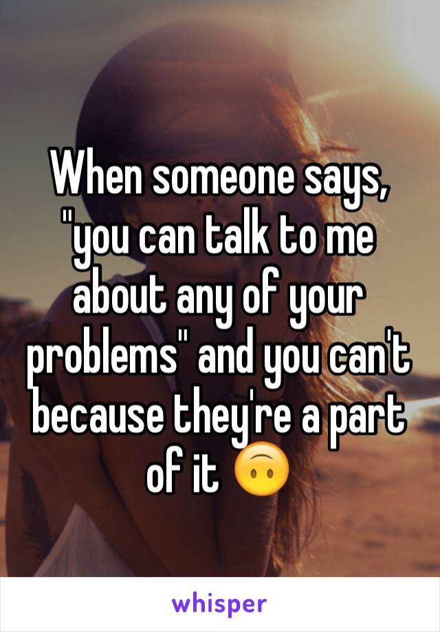 """When someone says, """"you can talk to me about any of your problems"""" and you can't because they're a part of it 🙃"""