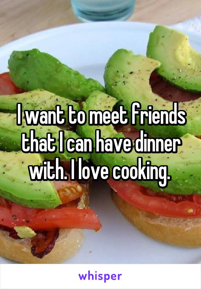 I want to meet friends that I can have dinner with. I love cooking.