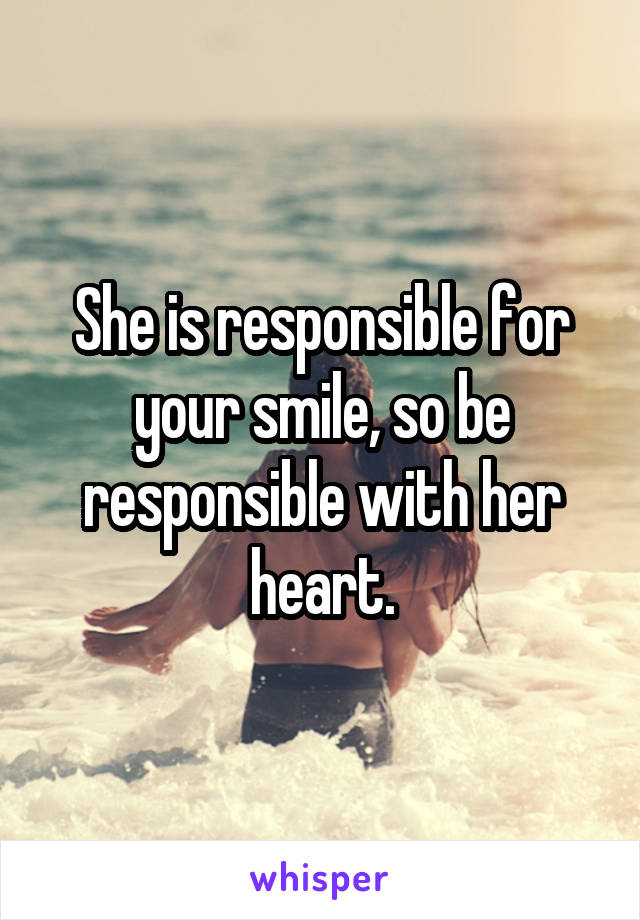 She is responsible for your smile, so be responsible with her heart.